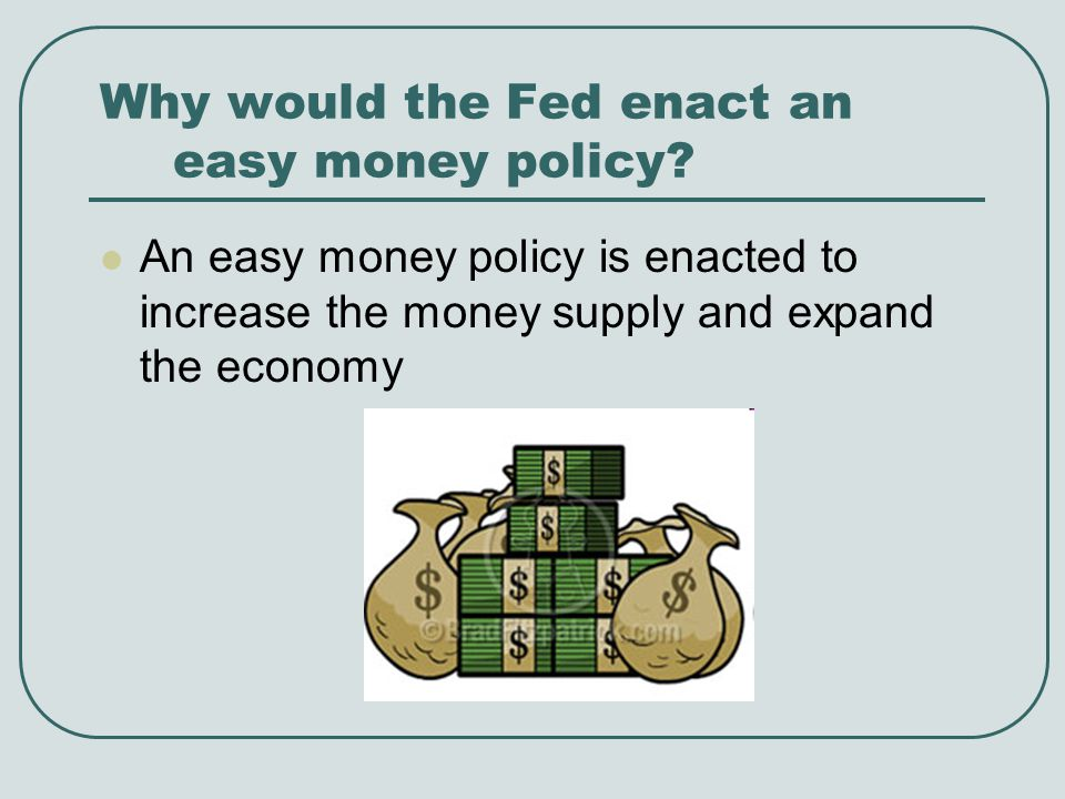 Why would the Fed enact an easy money policy? An easy money policy is enacted to increase the money supply and expand the economy
