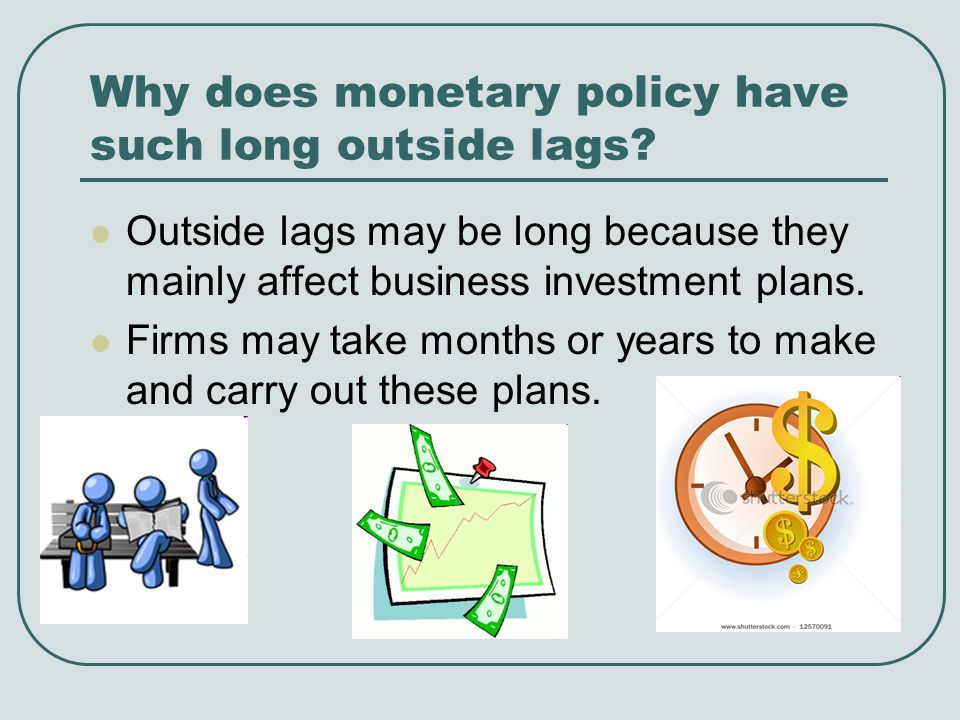 Why does monetary policy have such long outside lags? Outside lags may be long because they mainly affect business investment plans. Firms may take mo