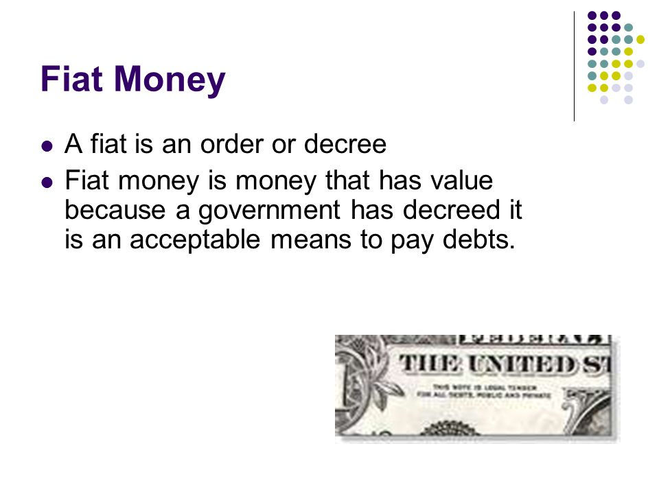 Fiat Money A fiat is an order or decree Fiat money is money that has value because a government has decreed it is an acceptable means to pay debts.