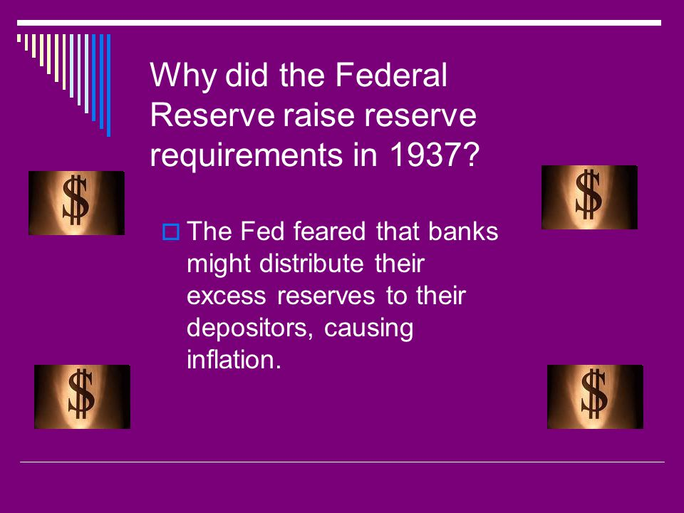 Why did the Federal Reserve raise reserve requirements in 1937?  The Fed feared that banks might distribute their excess reserves to their depositors