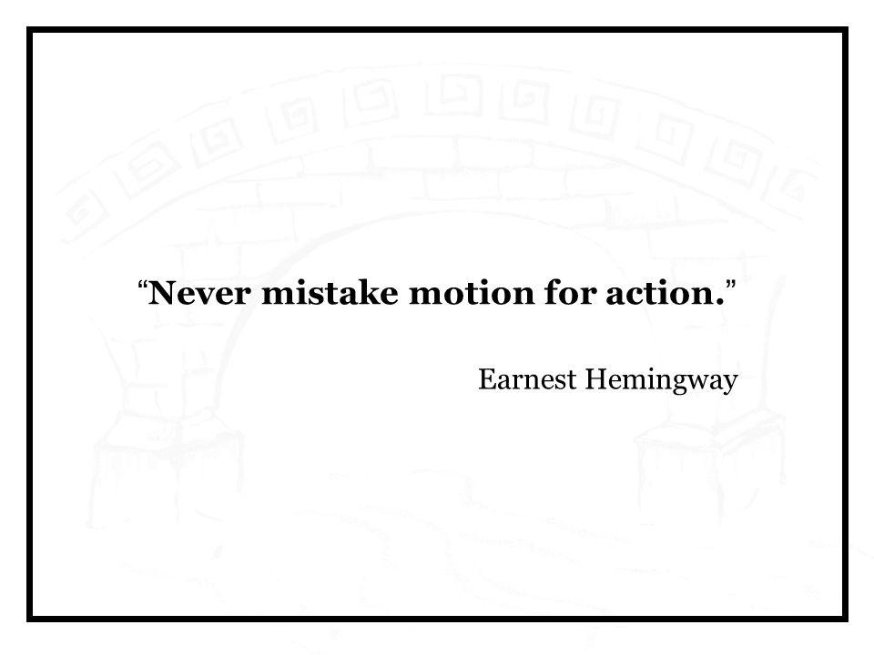 """"""" Never mistake motion for action. """" Earnest Hemingway"""