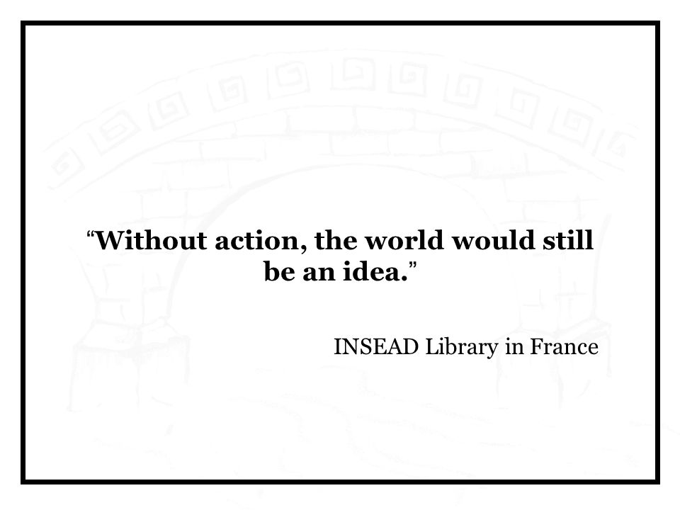 Without action, the world would still be an idea. INSEAD Library in France
