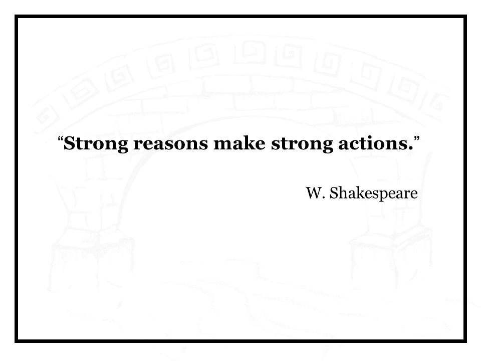 Strong reasons make strong actions. W. Shakespeare