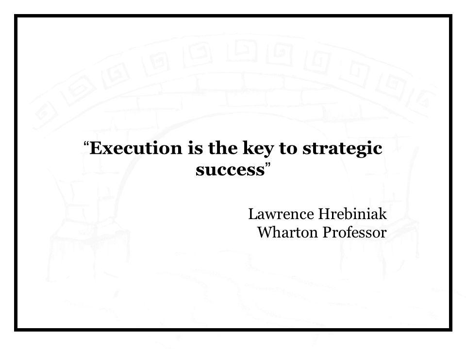 Execution is the key to strategic success Lawrence Hrebiniak Wharton Professor