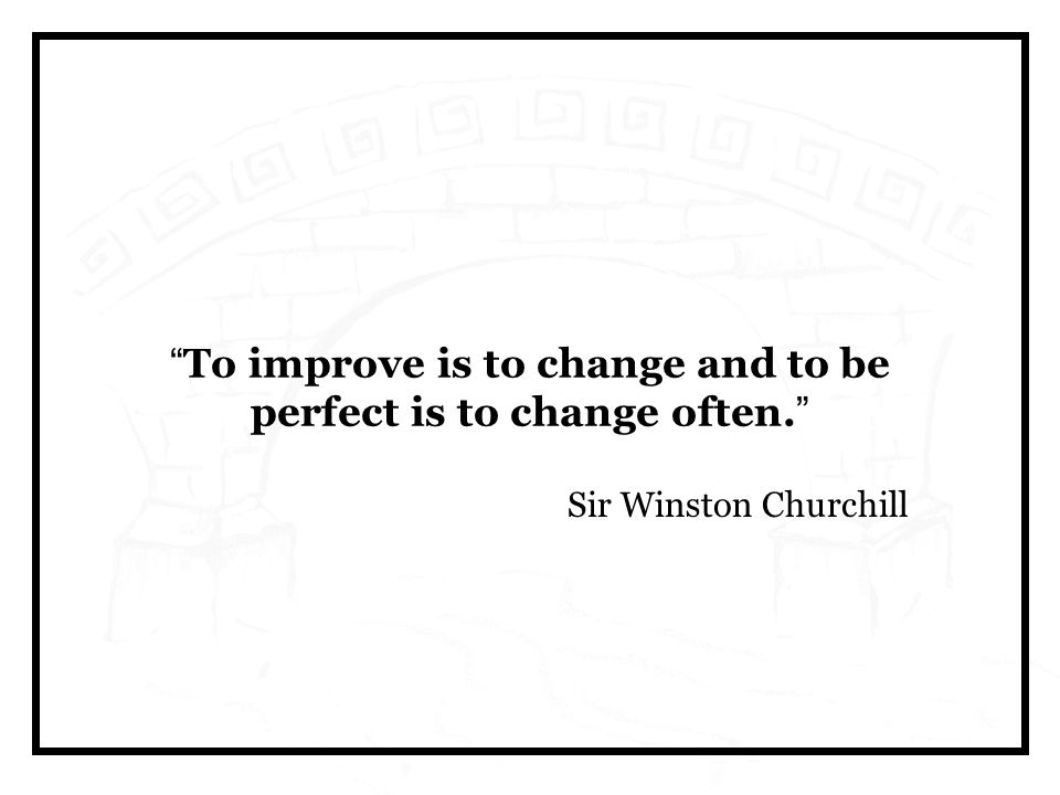 To improve is to change and to be perfect is to change often. Sir Winston Churchill