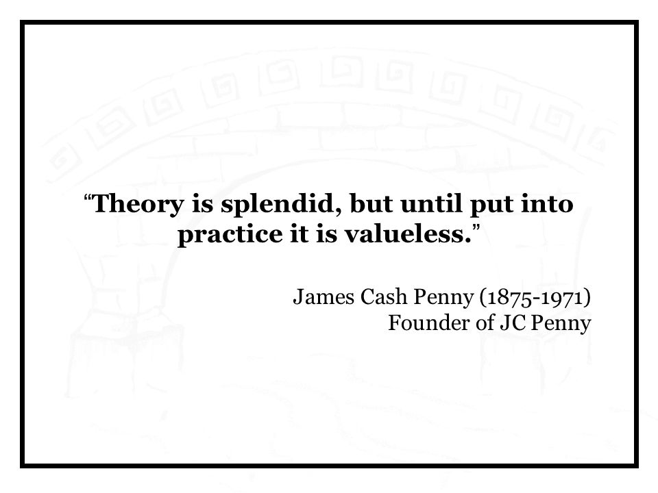 Theory is splendid, but until put into practice it is valueless.
