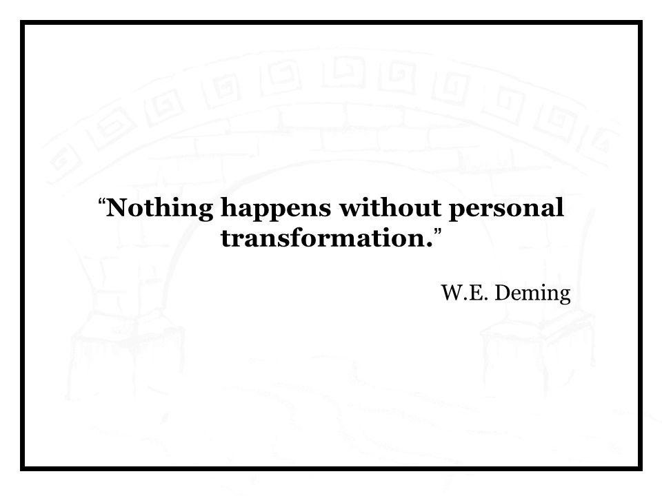 Nothing happens without personal transformation. W.E. Deming