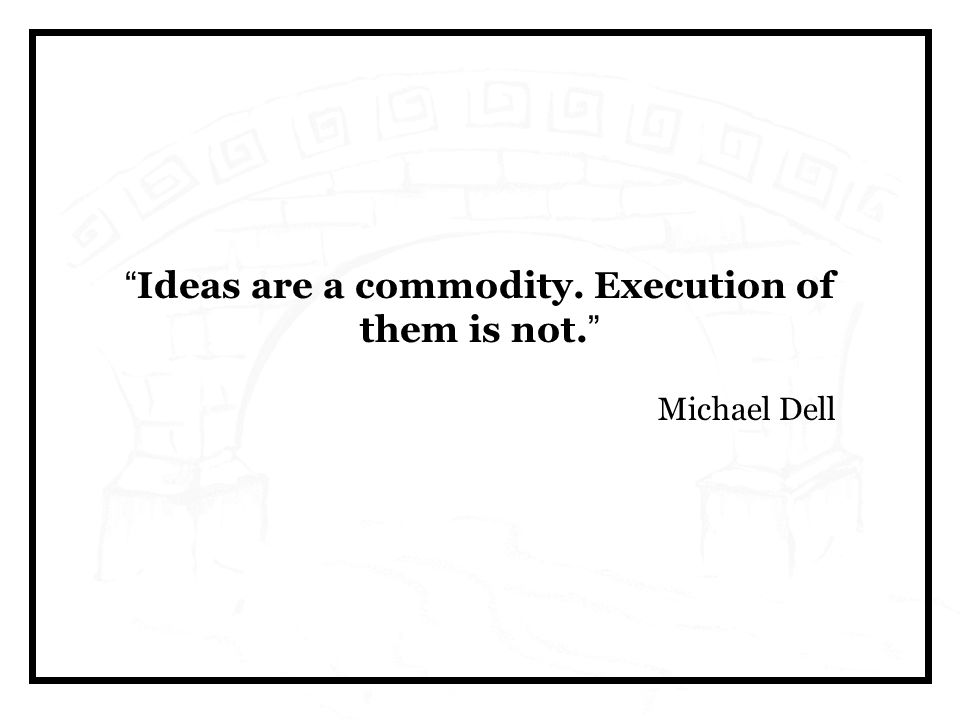 Ideas are a commodity. Execution of them is not. Michael Dell