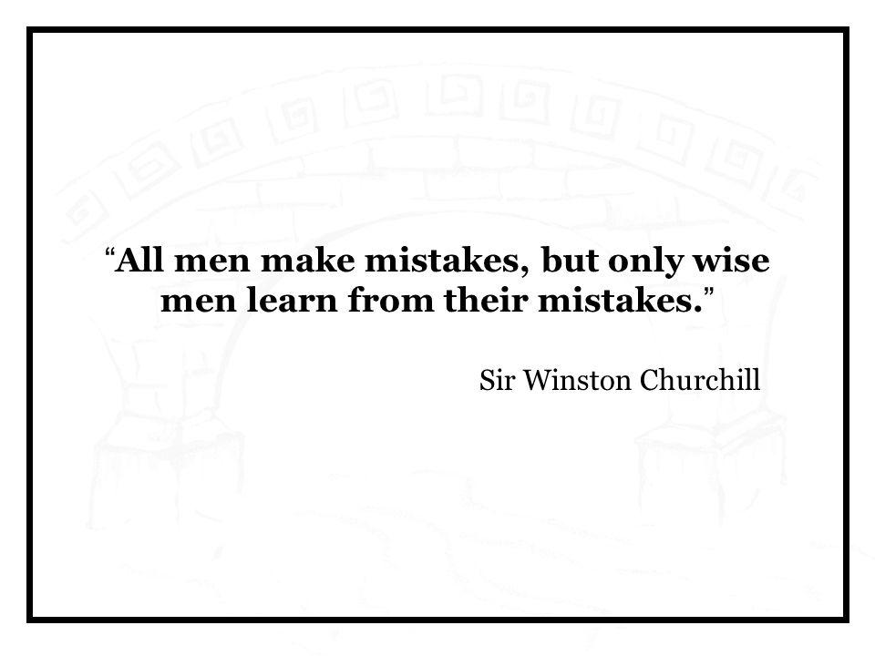 All men make mistakes, but only wise men learn from their mistakes. Sir Winston Churchill
