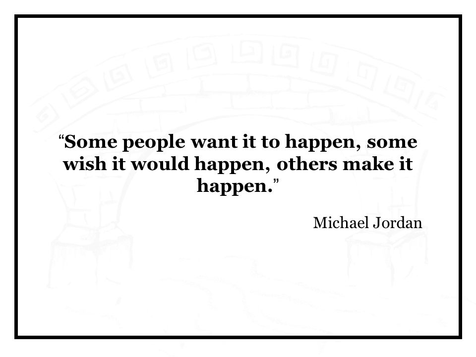 Some people want it to happen, some wish it would happen, others make it happen. Michael Jordan