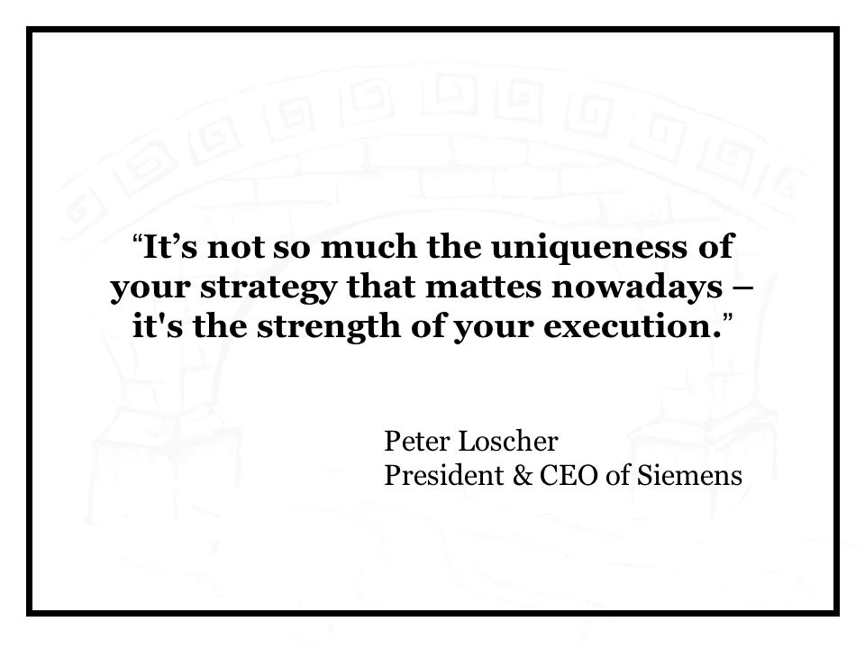 It's not so much the uniqueness of your strategy that mattes nowadays – it s the strength of your execution.