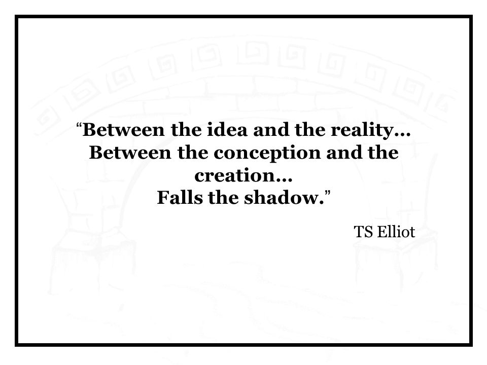 Between the idea and the reality… Between the conception and the creation… Falls the shadow.