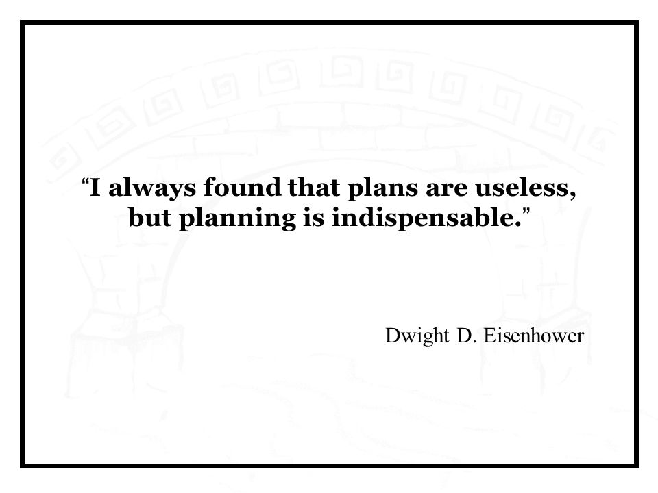 I always found that plans are useless, but planning is indispensable. Dwight D. Eisenhower