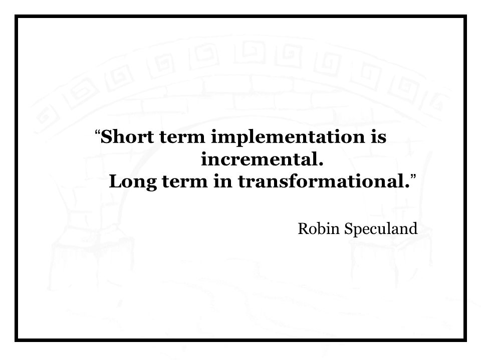 Short term implementation is incremental. Long term in transformational. Robin Speculand