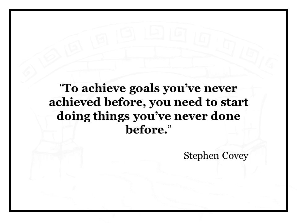 To achieve goals you've never achieved before, you need to start doing things you've never done before.