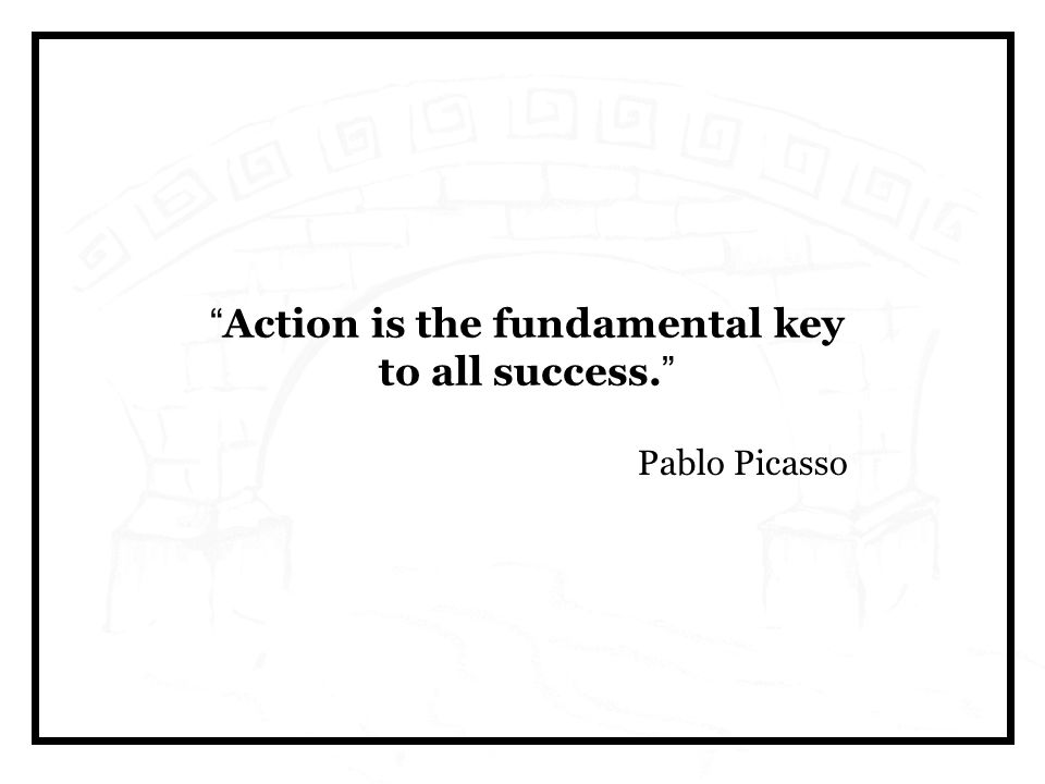 Action is the fundamental key to all success. Pablo Picasso
