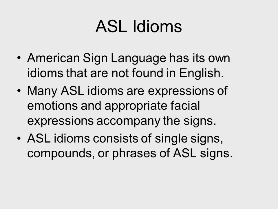 ASL Idioms American Sign Language has its own idioms that are not found in English. Many ASL idioms are expressions of emotions and appropriate facial