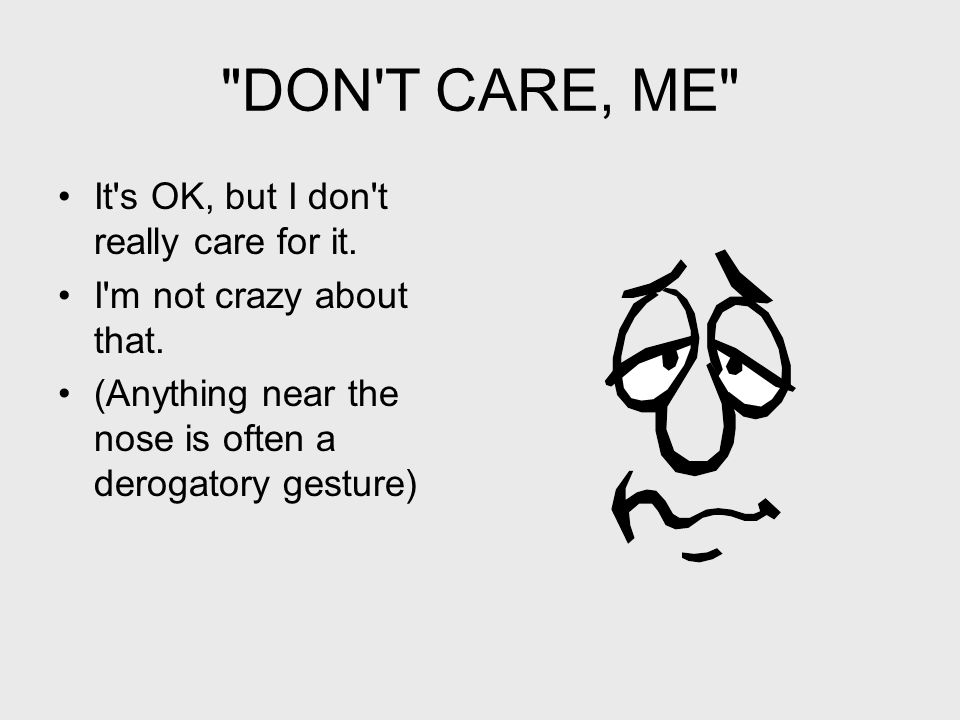 DON T CARE, ME It s OK, but I don t really care for it.