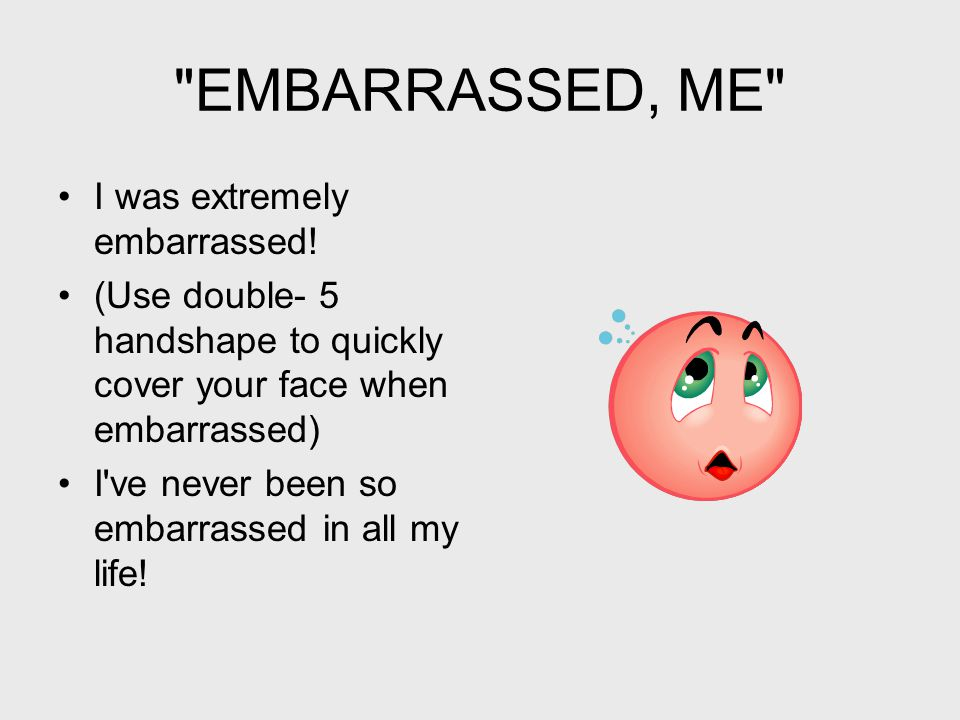 EMBARRASSED, ME I was extremely embarrassed.