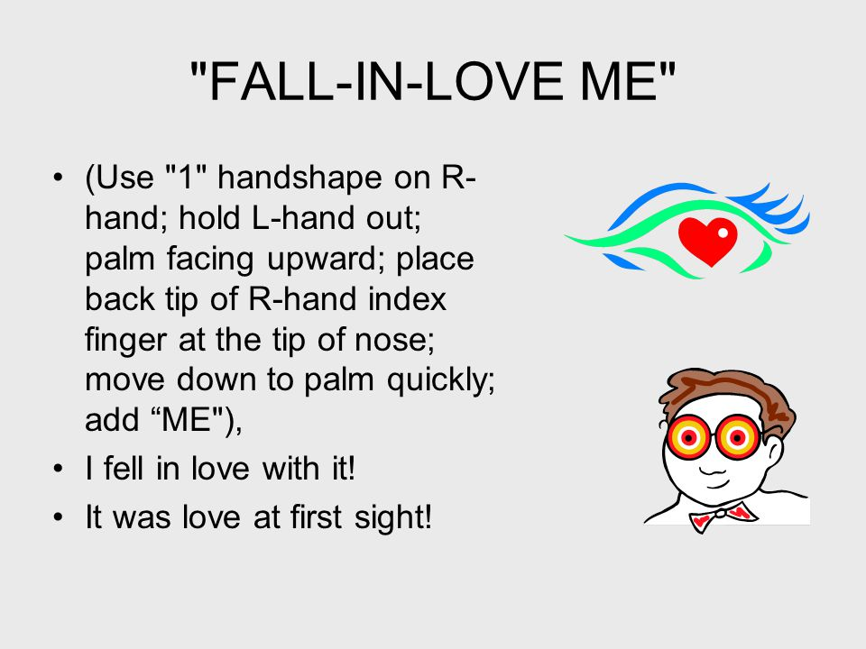 FALL-IN-LOVE ME (Use 1 handshape on R- hand; hold L-hand out; palm facing upward; place back tip of R-hand index finger at the tip of nose; move down to palm quickly; add ME ), I fell in love with it.