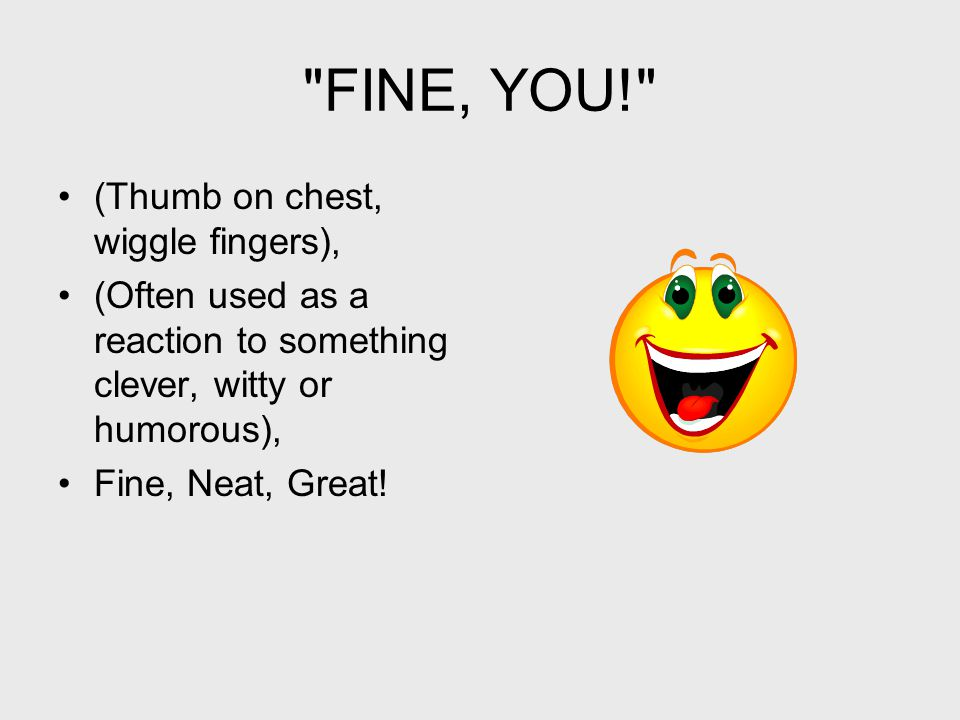 FINE, YOU! (Thumb on chest, wiggle fingers), (Often used as a reaction to something clever, witty or humorous), Fine, Neat, Great!