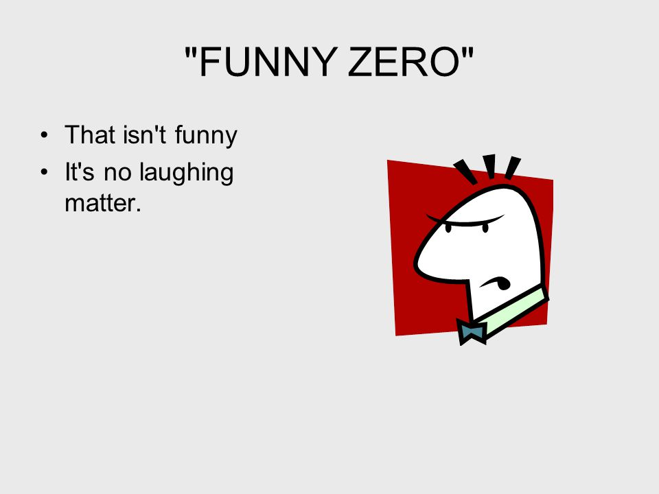 FUNNY ZERO That isn t funny It s no laughing matter.