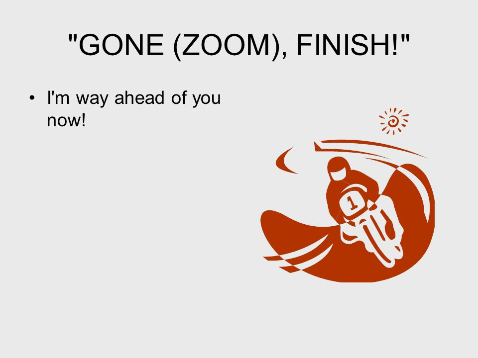 GONE (ZOOM), FINISH! I m way ahead of you now!