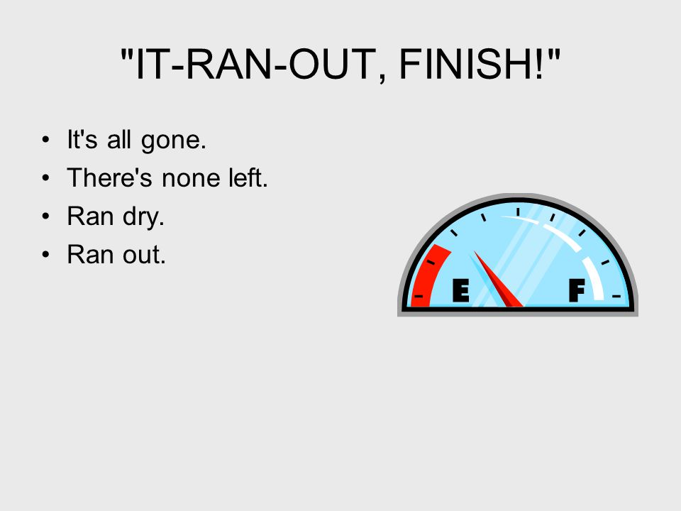 IT-RAN-OUT, FINISH! It s all gone. There s none left. Ran dry. Ran out.