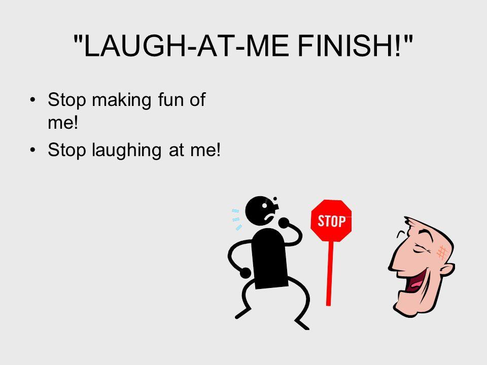 LAUGH-AT-ME FINISH! Stop making fun of me! Stop laughing at me!