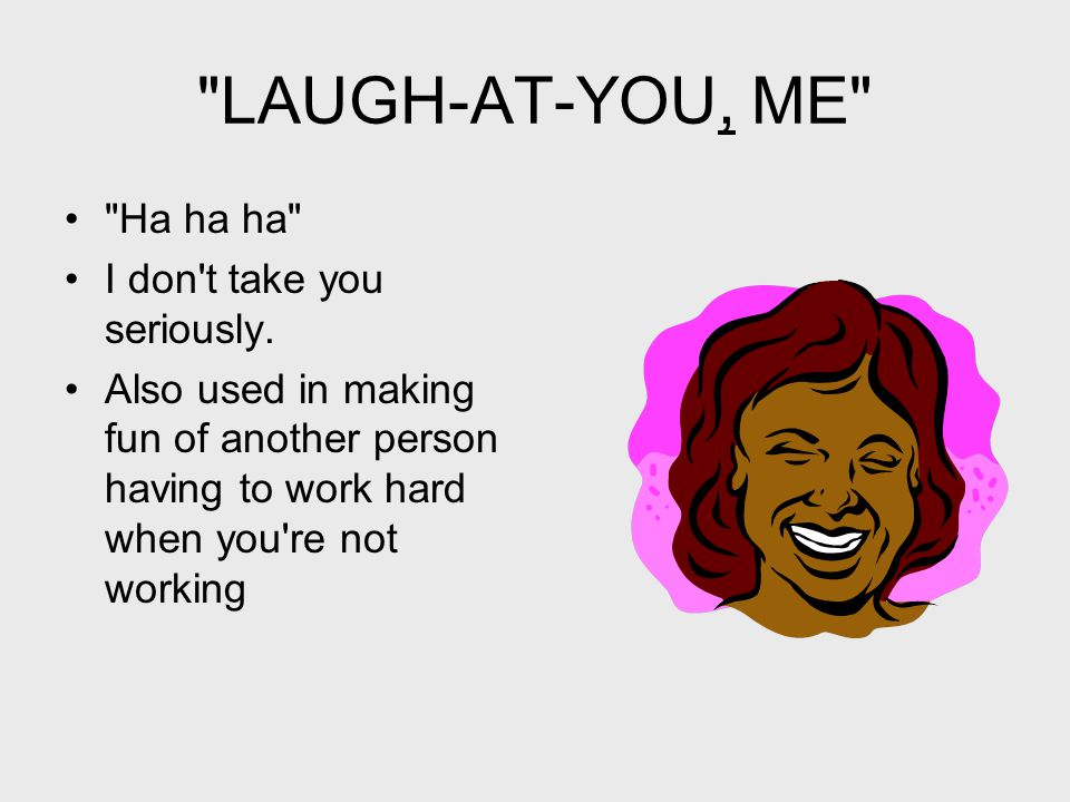 LAUGH-AT-YOU, ME Ha ha ha I don t take you seriously.