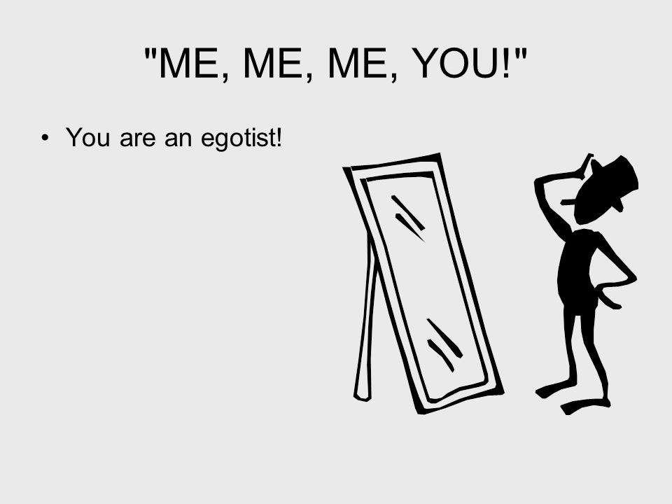 ME, ME, ME, YOU! You are an egotist!