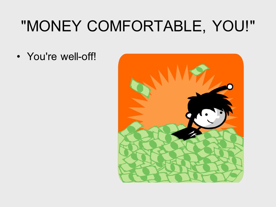 MONEY COMFORTABLE, YOU! You re well-off!