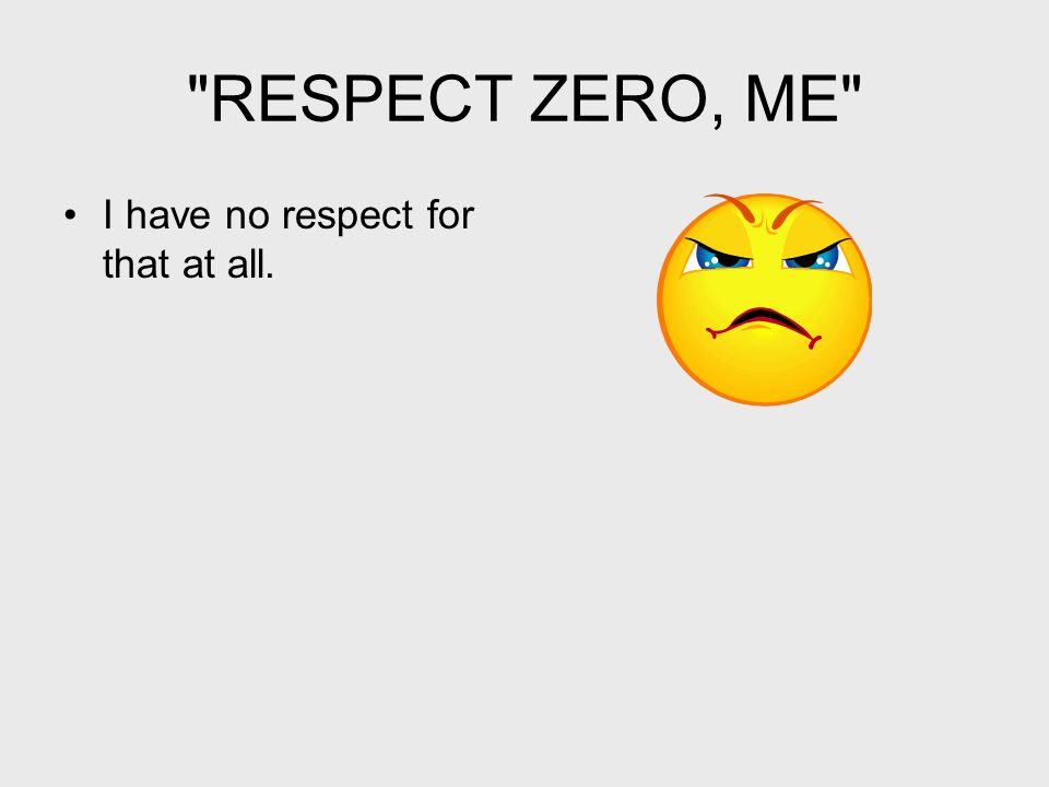 RESPECT ZERO, ME I have no respect for that at all.