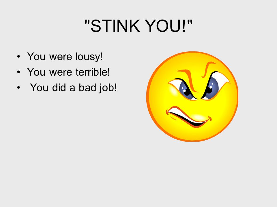 STINK YOU! You were lousy! You were terrible! You did a bad job!