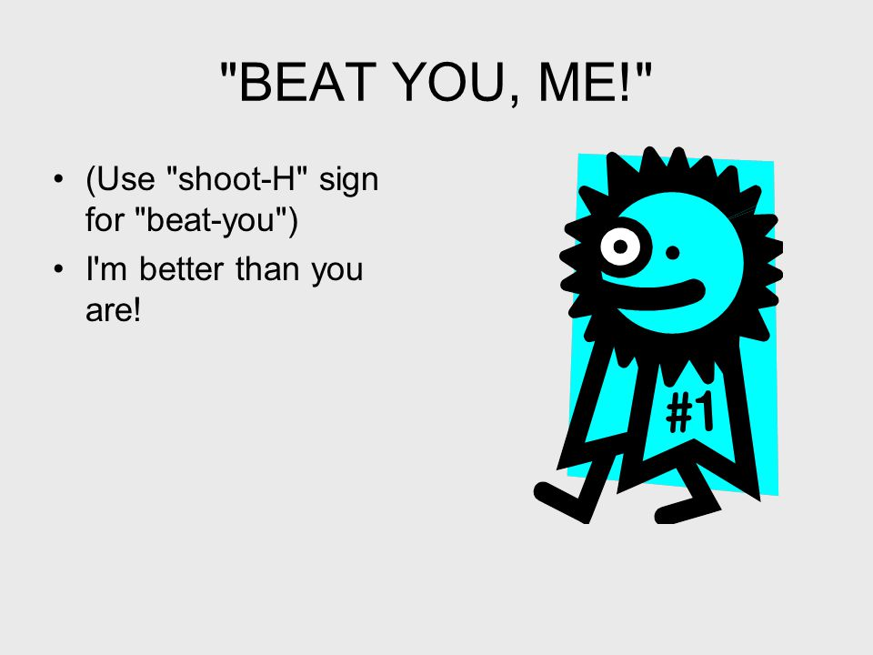 BEAT YOU, ME! (Use shoot-H sign for beat-you ) I m better than you are!