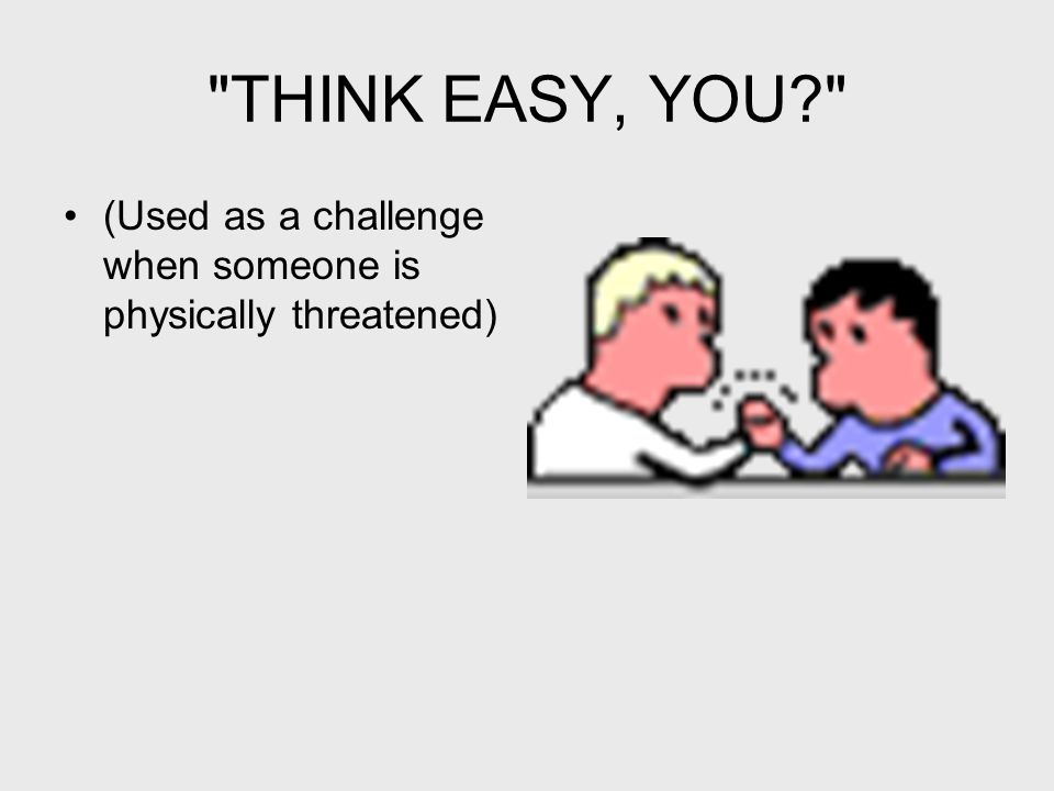 THINK EASY, YOU? (Used as a challenge when someone is physically threatened)