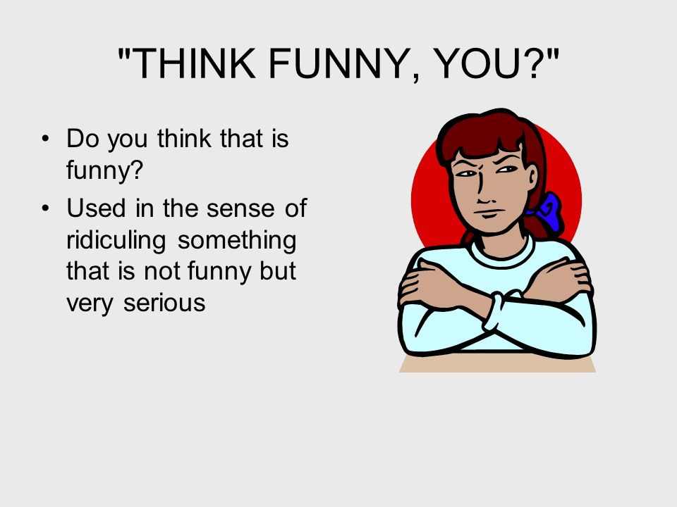 THINK FUNNY, YOU? Do you think that is funny.
