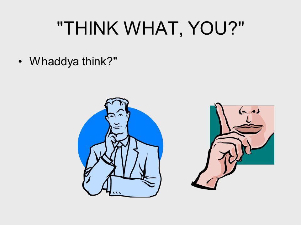 THINK WHAT, YOU Whaddya think