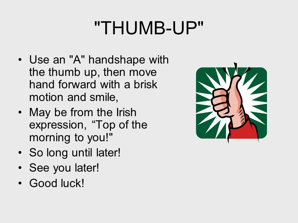 THUMB-UP Use an A handshape with the thumb up, then move hand forward with a brisk motion and smile, May be from the Irish expression, Top of the morning to you! So long until later.