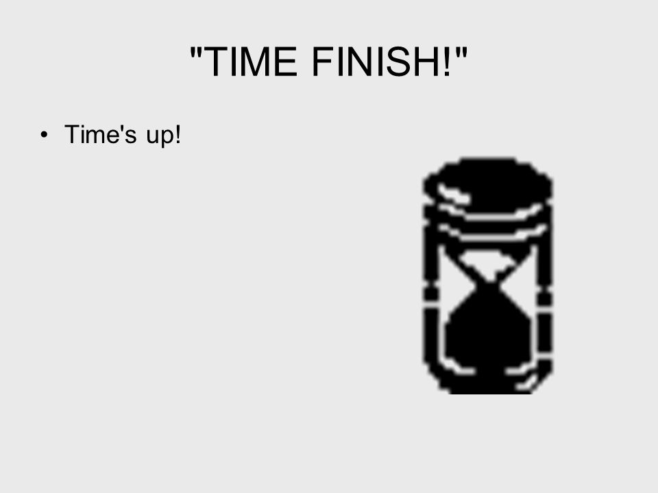 TIME FINISH! Time s up!
