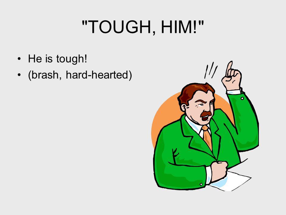 TOUGH, HIM! He is tough! (brash, hard-hearted)
