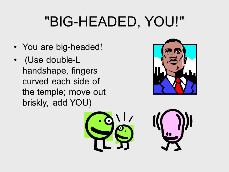 BIG-HEADED, YOU! You are big-headed.
