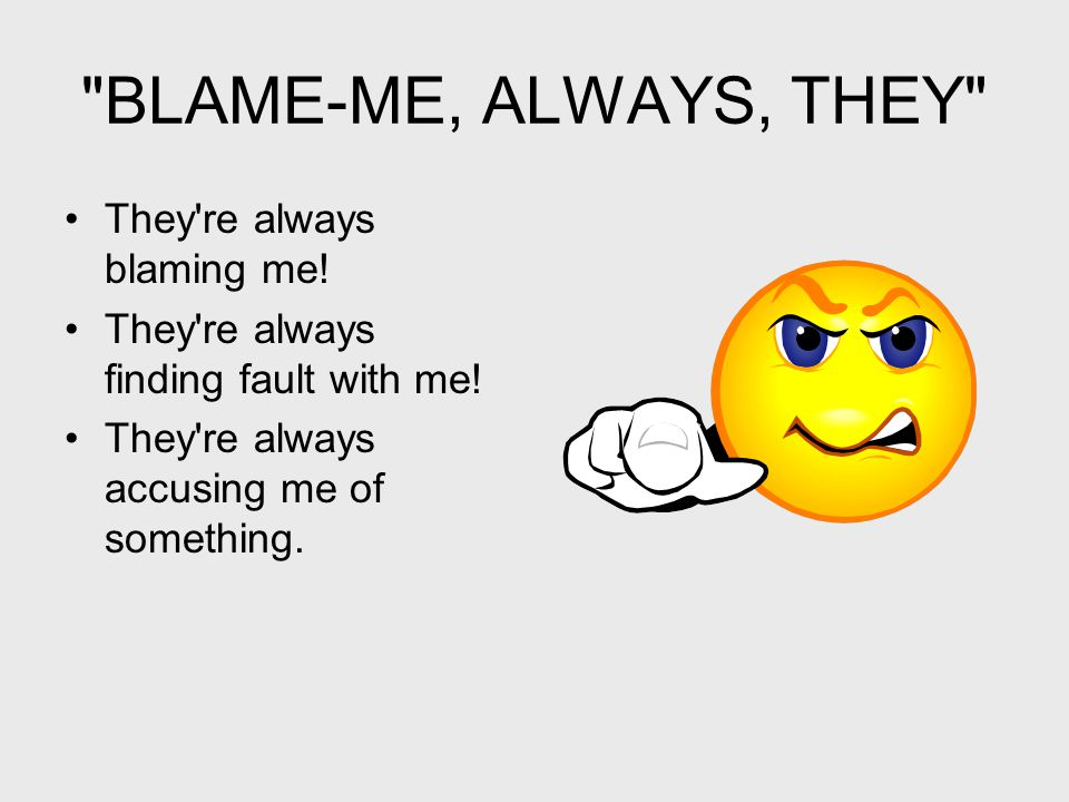 BLAME-ME, ALWAYS, THEY They re always blaming me.