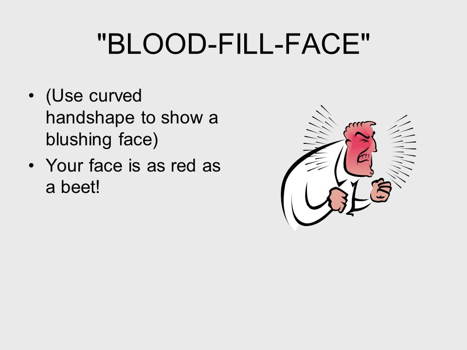 BLOOD-FILL-FACE (Use curved handshape to show a blushing face) Your face is as red as a beet!