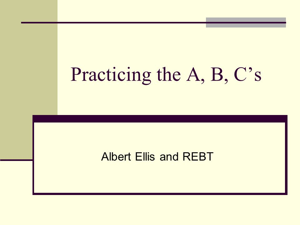 Practicing the A, B, C's Albert Ellis and REBT