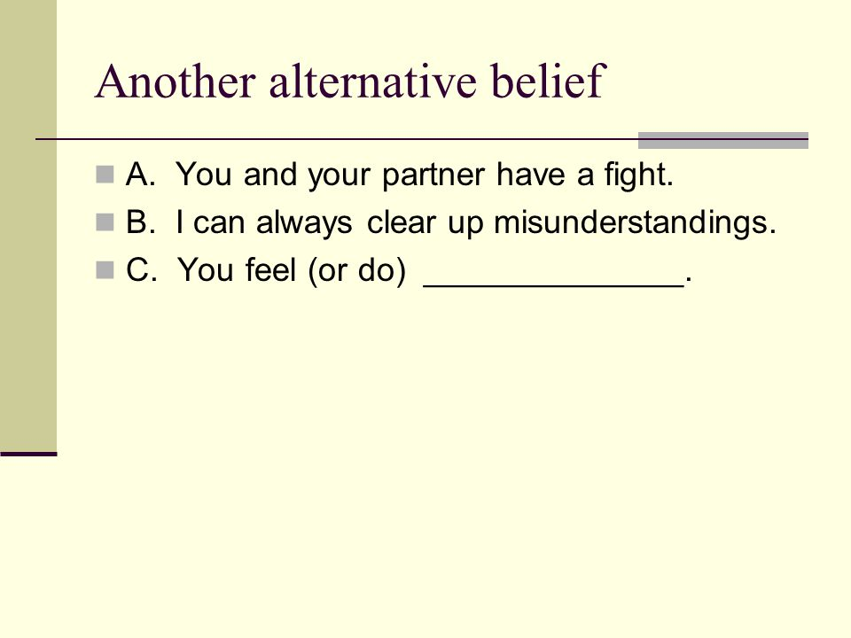 Another alternative belief A. You and your partner have a fight.