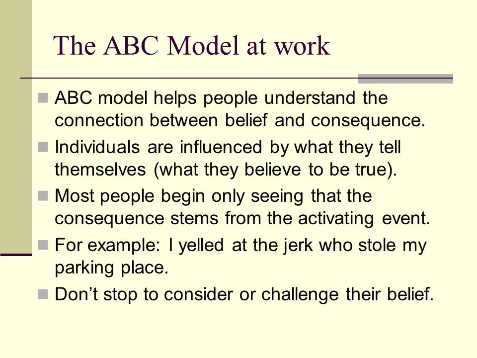 The ABC Model at work ABC model helps people understand the connection between belief and consequence.