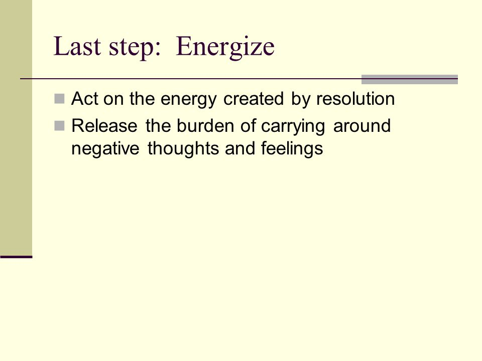 Last step: Energize Act on the energy created by resolution Release the burden of carrying around negative thoughts and feelings