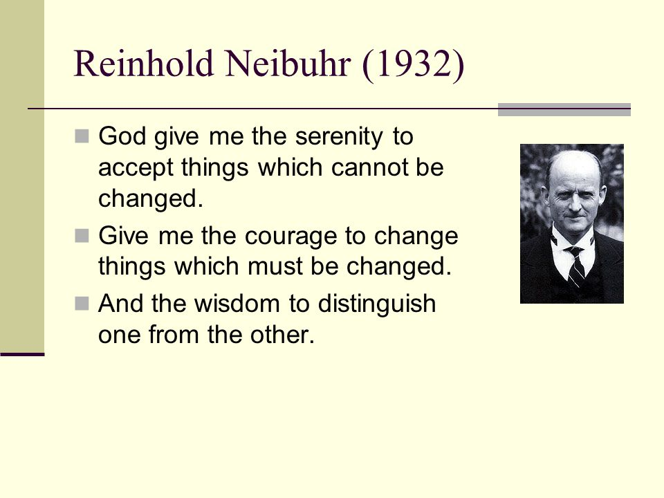 Reinhold Neibuhr (1932) God give me the serenity to accept things which cannot be changed.