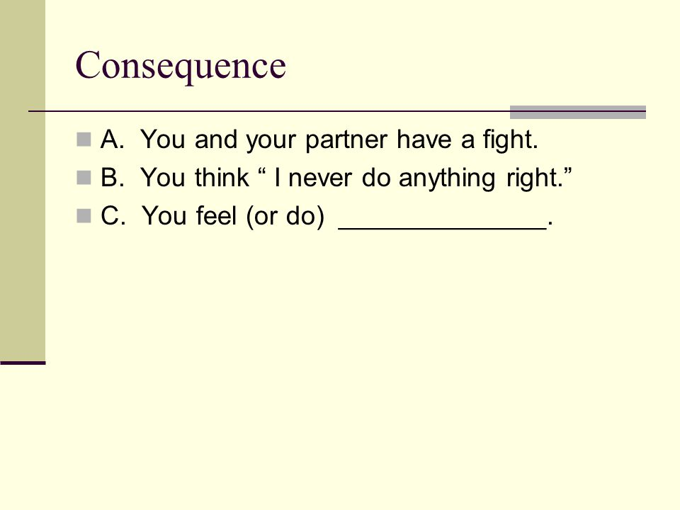 Consequence A. You and your partner have a fight.